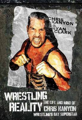 Wrestling Reality: The Life and Mind of Chris Kanyon, Wrestling's Gay Superstar (Paperback)
