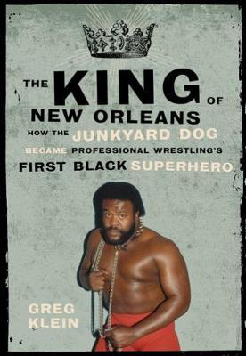 The King Of New Orleans: How the Junkyard Dog Became Wrestling's First Black Superhero (Paperback)