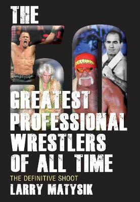 50 Greatest Professional Wrestlers Of All Time: The Definitive Shoot (Paperback)