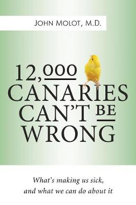 12,000 Canaries Can't Be Wrong: What's Making Us Sick and What Can We Do About It (Hardback)