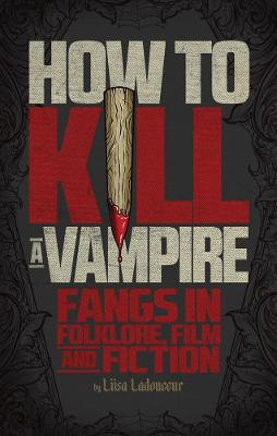 How To Kill A Vampire: Fangs in Folklore, Film and Fiction (Paperback)