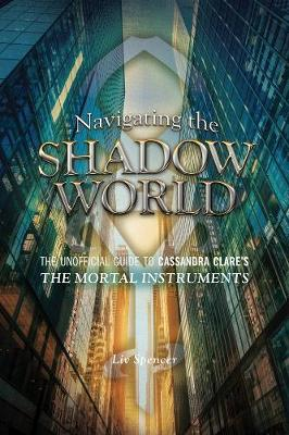 Navigating The Shadow World: The Unofficial Guide to Cassandra Clare's The Mortal Instruments (Paperback)