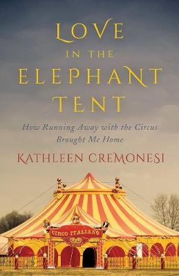 Love In The Elephant Tent: How Running Away with the Circus Brought Me Home (Hardback)
