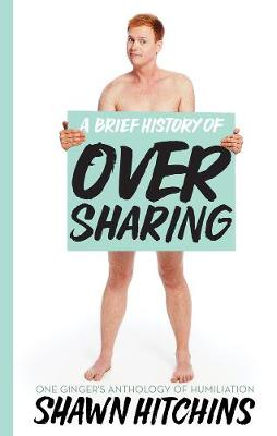 A Brief History Of Oversharing: One Ginger's Anthology of Humiliation (Paperback)