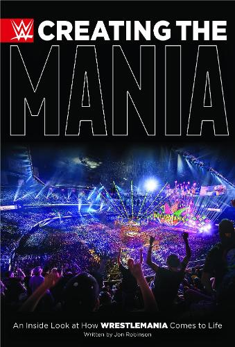 Creating The Mania: An Inside Look at How Wrestlemania Comes to Life (Hardback)