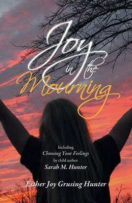 Joy in the Mourning: Including Choosing Your Feelings by Child Author Sarah M. Hunter (Paperback)