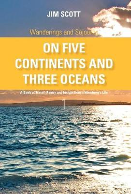 On Five Continents and Three Oceans: A Book of Travel, Poetry and Insight from a Wanderer's Life - Wanderings and Sojourns (Hardback)