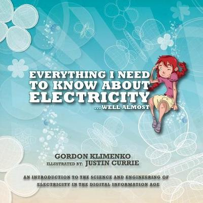 Everything I Need to Know About Electricity....Well Almost: An Introduction to the Science and Engineering of Electricity in the Digital Information Age (Paperback)