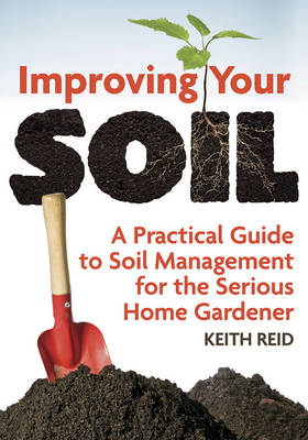 Improving Your Soil: A Practical Guide to Soil Management for the Serious Home Gardener (Paperback)