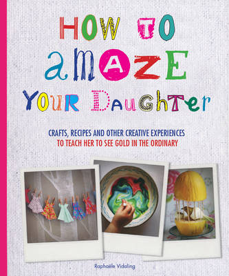 How to Amaze Your Daughter: Crafts, Recipes and Other Creative Experiences to Teach Her to See Gold in the Ordinary (Paperback)