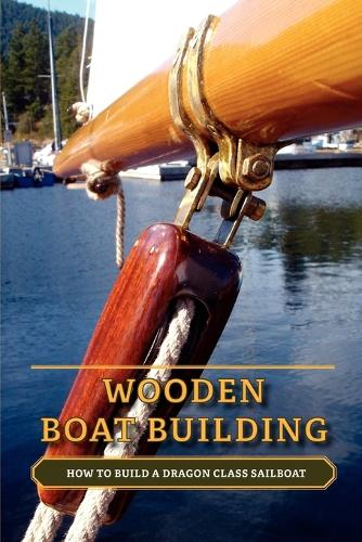 Wooden Boat Building: How to Build a Dragon Class Sailboat (Paperback)