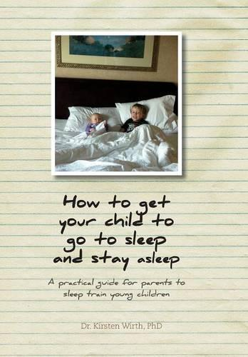 How to get your child to go to sleep and stay asleep: A practical guide for parents to sleep train young children (Hardback)