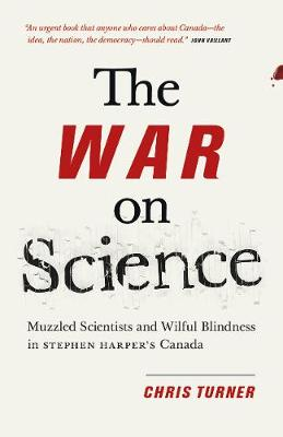 The War on Science: Muzzled Scientists and Wilful Blindness in Stephen Harper's Canada (Paperback)