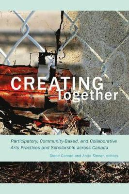 Creating Together: Participatory, Community-Based, and Collaborative Arts Practices and Scholarship across Canada (Paperback)