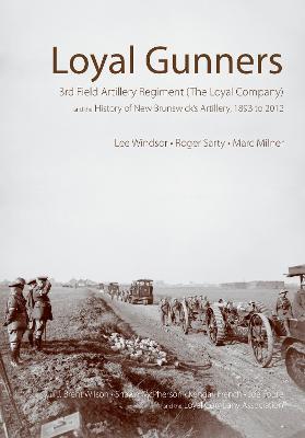 Loyal Gunners: 3rd Field Artillery Regiment (The Loyal Company) and the History of New Brunswick's Artillery, 1893-2012 (Hardback)