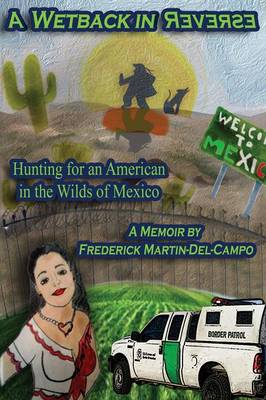 A Wetback in Reverse: Hunting for an American in the Wilds of Mexico (Paperback)
