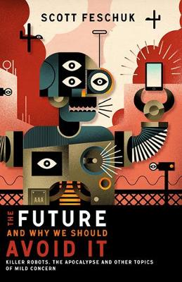 The Future and Why We Should Avoid It: Killer Robots, the Apocalypse and Other Topics of Mild Concern (Paperback)