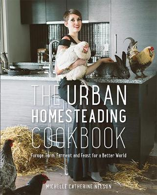 The Urban Homesteading Cookbook: Forage, Farm, Ferment and Feast for a Better World (Paperback)