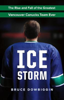 Ice Storm: The Rise and Fall of the Greatest Vancouver Canucks Team Ever (Paperback)