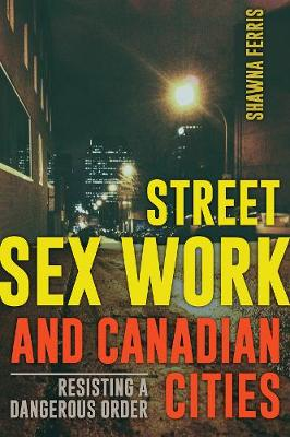 Street Sex Work and Canadian Cities: Resisting a Dangerous Order (Paperback)