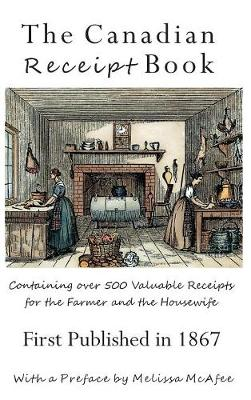 The Canadian Receipt Book: Containing Over 500 Valuable Receipts for the Farmer and the Housewife, First Published in 1867, Deluxe Casebound Edition (Hardback)