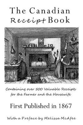 The Canadian Receipt Book: Containing Over 500 Valuable Receipts for the Farmer and the Housewife, First Published in 1867 (Paperback)