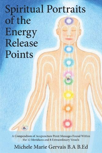 Spiritual Portraits of the Energy Release Points: A Compendium of Acupuncture Point Messages Found Within the 12 Meridians and 8 Extraordinary Vessels (Paperback)