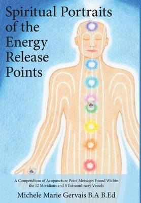 Spiritual Portraits of the Energy Release Points: A Compendium of Acupuncture Point Messages Found Within the 12 Meridians and 8 Extraordinary Vessels (Hardback)