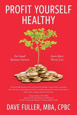 Profit Yourself Healthy: For Small Business Owners Who Want to Earn More and Worry Less (Paperback)