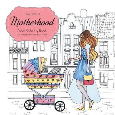 The Gift of Motherhood: Adult Coloring Book for New Moms & Expecting Mothers ... Helps with Stress Relief & Relaxation Through Art Therapy ... Unique Baby and Toddler Illustrations to Remind Mom the Beauty and Joy of Motherhood (Paperback)