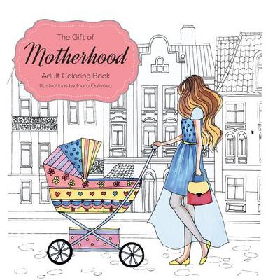 The Gift of Motherhood: Adult Coloring Book for New Moms & Expecting Parents ... Helps with Stress Relief & Relaxation Through Art Therapy ... Unique Baby and Toddler Illustrations to Remind Mom the Beauty and Joy of Motherhood (Hardback)