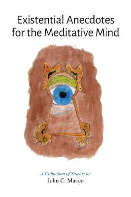 Existential Anecdotes for the Meditative Mind: A Collection of Short Stories (Paperback)