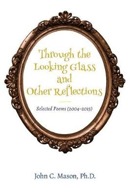 Through the Looking Glass and Other Reflections: Selected Poems (2004-2015) (Paperback)