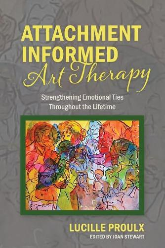 Attachment Informed Art Therapy: Strengthening Emotional Ties Throughout the Lifetime (Paperback)