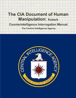 The CIA Document of Human Manipulation: Kubark Counterintelligence Interrogation Manual (Paperback)