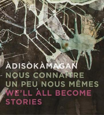 Adisokamagan / Nous connaitre un peu nous-memes / We'll all become stories: A Survey of Art in the Ottawa-Gatineau Region (Hardback)