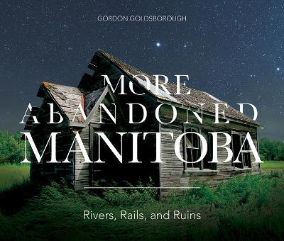 More Abandoned Manitoba: Rivers, Rails and Ruins (Paperback)