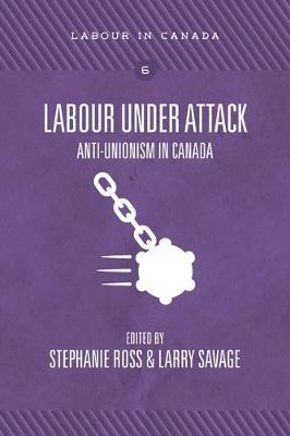 Labour Under Attack: Anti-Unionism in Canada - Labour in Canada 5 (Paperback)