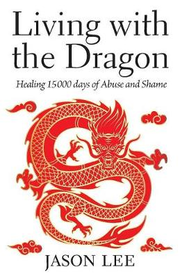 Living with the Dragon: Healing 15 000 days of Abuse and Shame (Paperback)