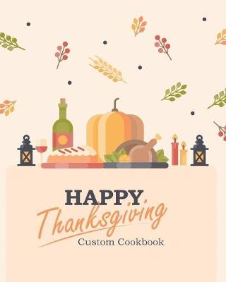 Happy Thanksgiving Custom Cookbook: 100 Blank Recipe Pages for the Perfect Thanksgiving Menu - Makes a Great Gift for Family and Friends (8 X 10 Inches / Beige) (Paperback)
