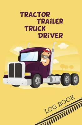 Tractor Trailer Truck Driver Log Book: 120-Page Blank, Lined Writing Journal for Tractor Trailer Truck Drivers - Makes a Great Gift for Anyone Into Tractor Trailer Truck Driving (5.25 X 8 Inches / Yellow) (Paperback)