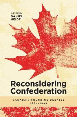 Reconsidering Confederation: Canadaas Founding Debates, 1864-1999 (Paperback)