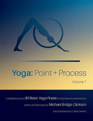 Yoga: Point + Process: A Detailed Study of 36 Basic Yoga Poses for Teachers and Practitioners (Paperback)