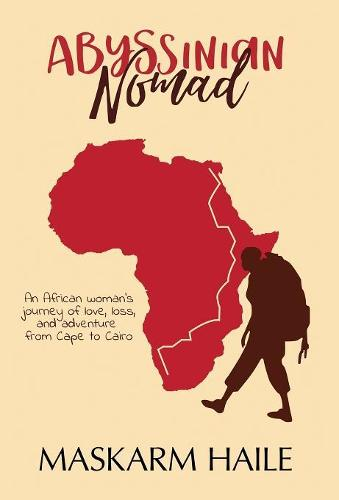 Abyssinian Nomad: An African Woman's Journey of Love, Loss, & Adventure from Cape to Cairo (Hardback)