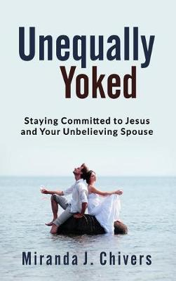 Unequally Yoked: Staying Committed to Jesus and Your Unbelieving Spouse (Hardback)