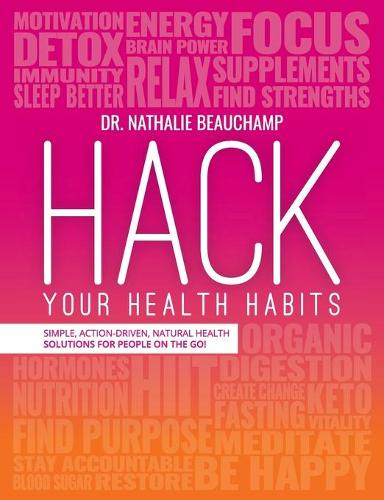Hack Your Health Habits: Simple, Action-Driven, Natural Health Solutions for People on the Go! (Paperback)