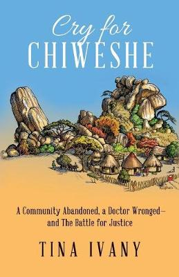 Cry for Chiweshe: A Community Abandoned, a Doctor Wronged - and The Battle for Justice (Paperback)