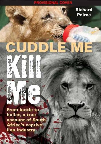 Cuddle me, Kill me: From Bottle To Bullet - A True Account of South Africa's Captive Lion Industry (Paperback)