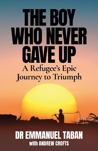 The Boy Who Never Gave Up: A Refugee's Epic Journey to Triumph (Paperback)