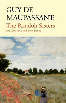 Guy De Maupassant: The Rondoli Sisters and Other Selected Short Stories (Paperback)